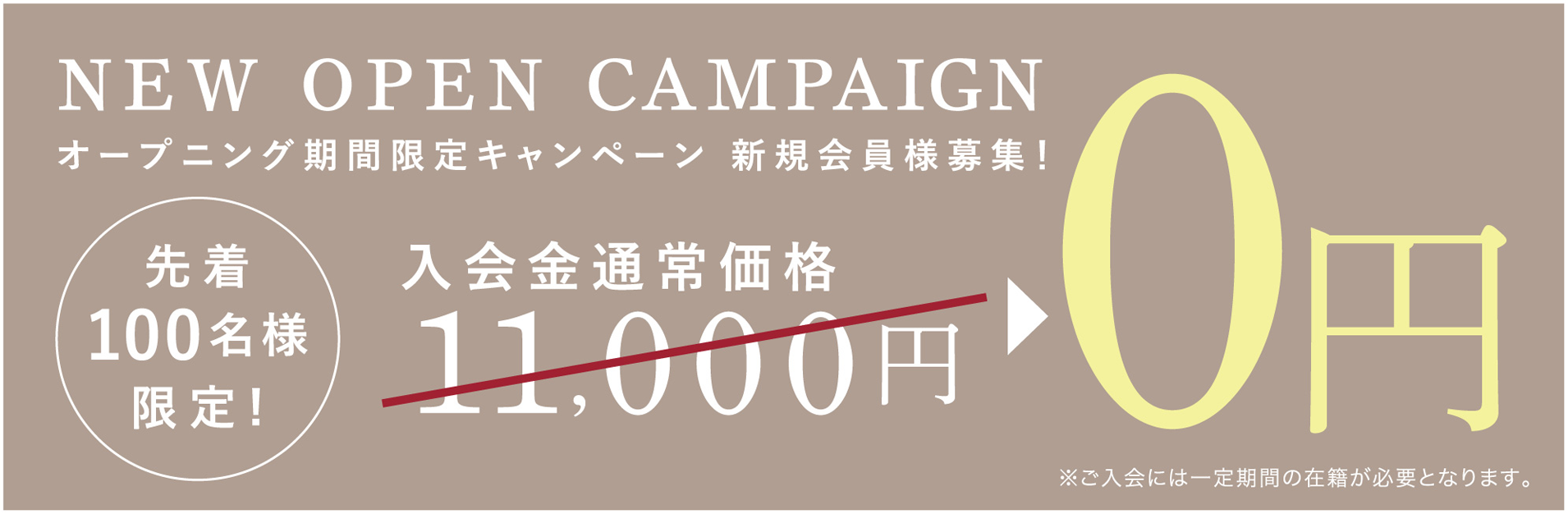 NEW OPEN CAMPAIGN オープニング期間限定キャンペーン 新規会員様募集!先着100名様限定! 初月月会費 11,000円 0円 更に入会金通常価格 11,000円 0円 ※ご入会には一定期間の在籍が必要となります。